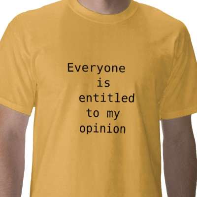 no you re not entitled to your There are different types of opinion, some are just about personal preferences, others reflect one's views on various subjects it's several years ago.